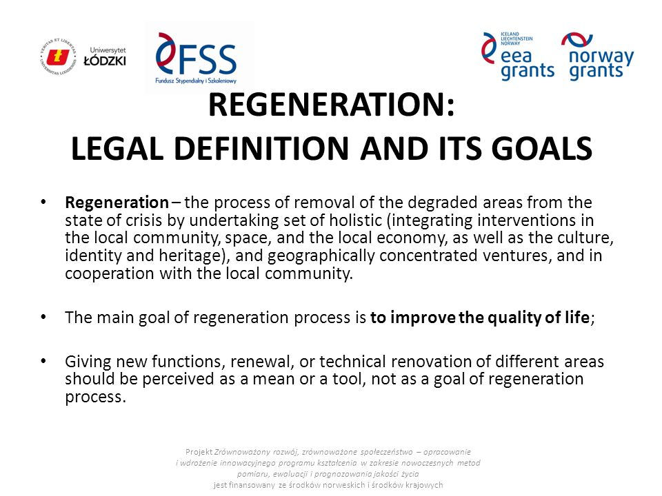 REGENERATION: LEGAL DEFINITION AND ITS GOALS Regeneration – the process of removal of the degraded areas from the state of crisis by undertaking set of holistic (integrating interventions in the local community, space, and the local economy, as well as the culture, identity and heritage), and geographically concentrated ventures, and in cooperation with the local community.