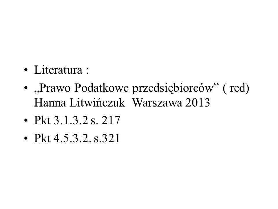 """Literatura : """"Prawo Podatkowe przedsiębiorców"""" ( red) Hanna Litwińczuk Warszawa 2013 Pkt 3.1.3.2 s. 217 Pkt 4.5.3.2. s.321"""