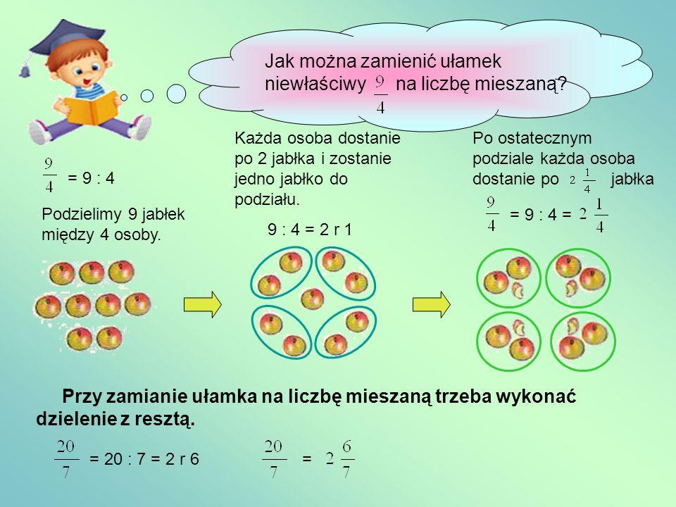 Jak można zamienić ułamek niewłaściwy na liczbę mieszaną? = 9 : 4 Podzielimy 9 jabłek między 4 osoby. Każda osoba dostanie po 2 jabłka i zostanie jedn