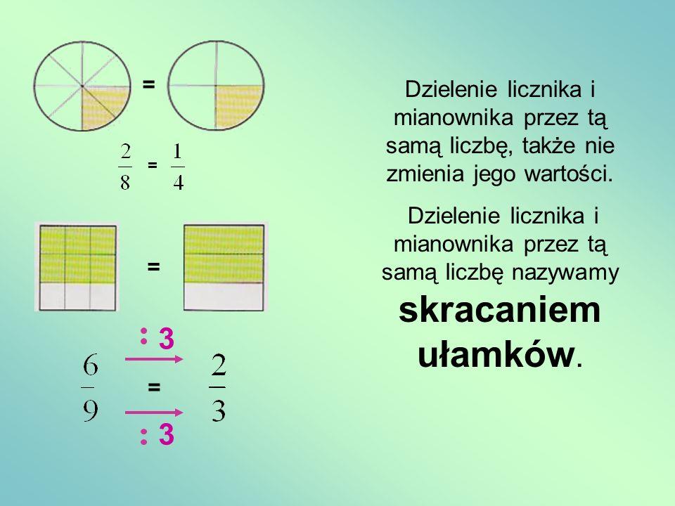 = = = = 3 3 Dzielenie licznika i mianownika przez tą samą liczbę, także nie zmienia jego wartości. Dzielenie licznika i mianownika przez tą samą liczb