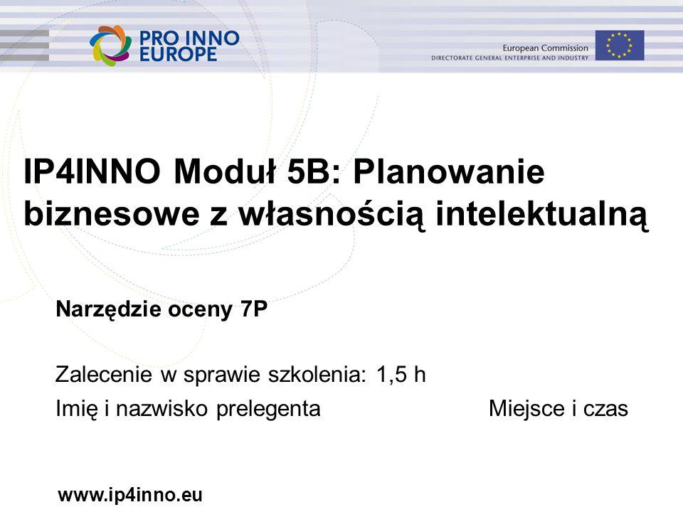 www.ip4inno.eu IP4INNO Moduł 5B: Planowanie biznesowe z własnością intelektualną Narzędzie oceny 7P Zalecenie w sprawie szkolenia: 1,5 h Imię i nazwisko prelegentaMiejsce i czas