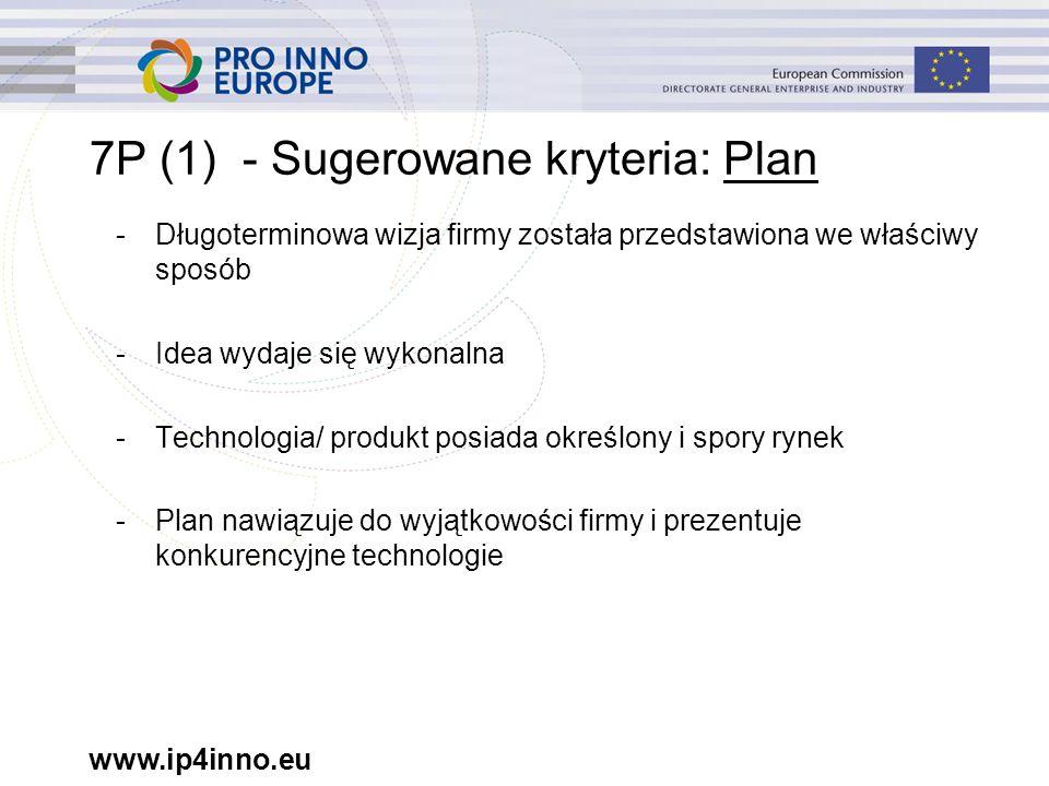 www.ip4inno.eu 7P (1) - Sugerowane kryteria: Plan -Długoterminowa wizja firmy została przedstawiona we właściwy sposób -Idea wydaje się wykonalna -Technologia/ produkt posiada określony i spory rynek -Plan nawiązuje do wyjątkowości firmy i prezentuje konkurencyjne technologie