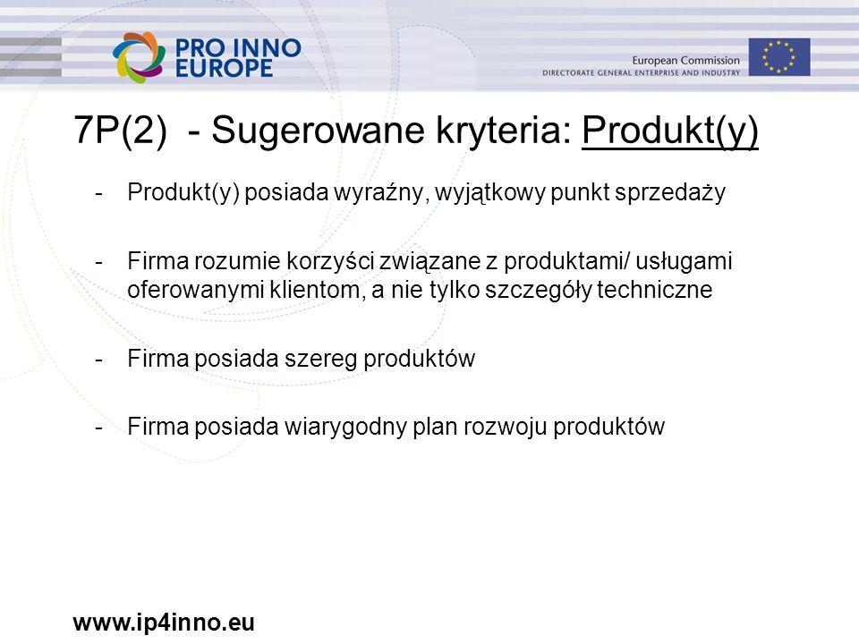 www.ip4inno.eu 7P(2) - Sugerowane kryteria: Produkt(y) -Produkt(y) posiada wyraźny, wyjątkowy punkt sprzedaży -Firma rozumie korzyści związane z produktami/ usługami oferowanymi klientom, a nie tylko szczegóły techniczne -Firma posiada szereg produktów -Firma posiada wiarygodny plan rozwoju produktów