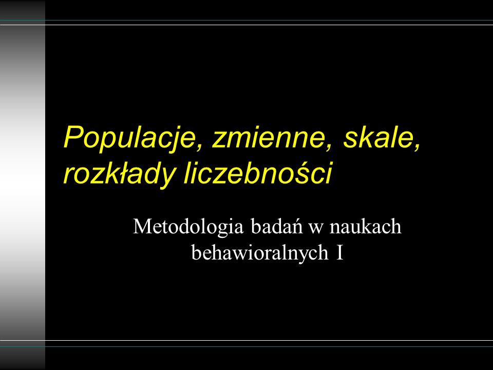 Populacje, zmienne, skale, rozkłady liczebności Metodologia badań w naukach behawioralnych I