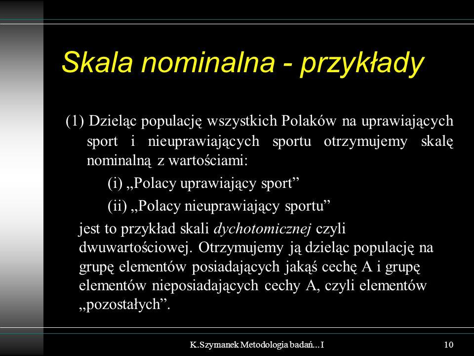 """Skala nominalna - przykłady (1) Dzieląc populację wszystkich Polaków na uprawiających sport i nieuprawiających sportu otrzymujemy skalę nominalną z wartościami: (i) """"Polacy uprawiający sport (ii) """"Polacy nieuprawiający sportu jest to przykład skali dychotomicznej czyli dwuwartościowej."""