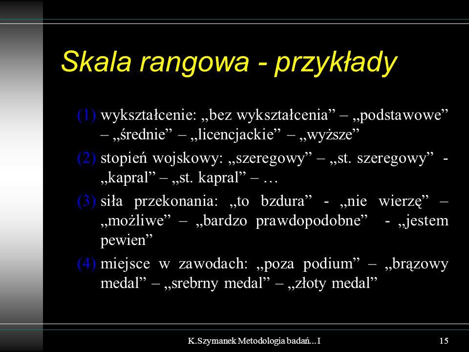"""Skala rangowa - przykłady (1)wykształcenie: """"bez wykształcenia"""" – """"podstawowe"""" – """"średnie"""" – """"licencjackie"""" – """"wyższe"""" (2)stopień wojskowy: """"szeregowy"""