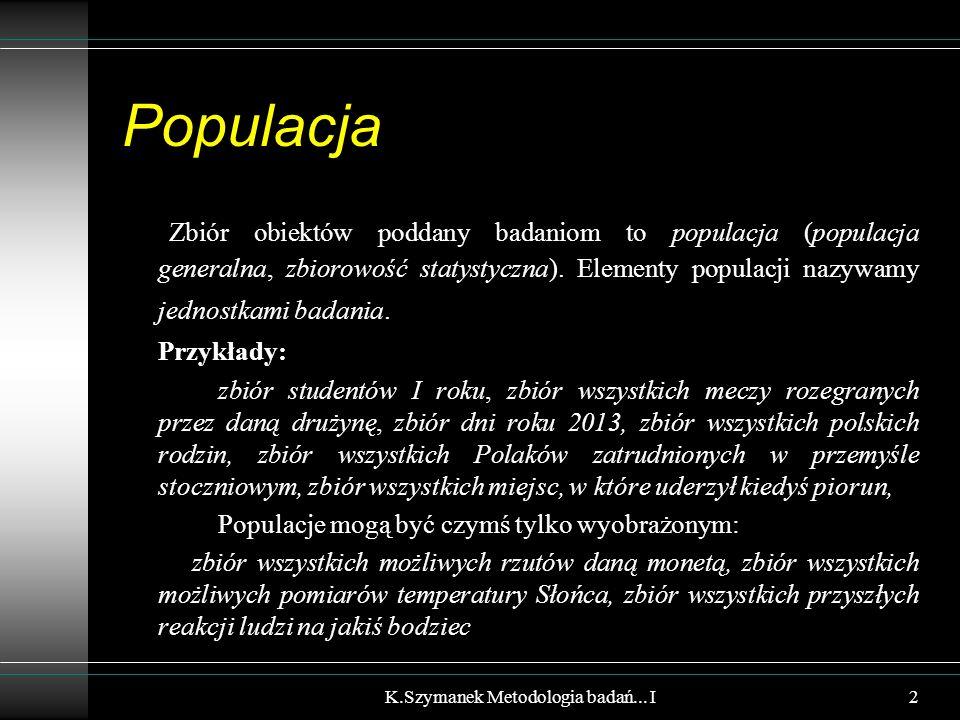 Populacja Zbiór obiektów poddany badaniom to populacja (populacja generalna, zbiorowość statystyczna). Elementy populacji nazywamy jednostkami badania