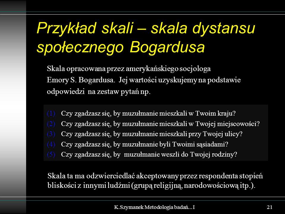 Przykład skali – skala dystansu społecznego Bogardusa Skala opracowana przez amerykańskiego socjologa Emory S. Bogardusa. Jej wartości uzyskujemy na p