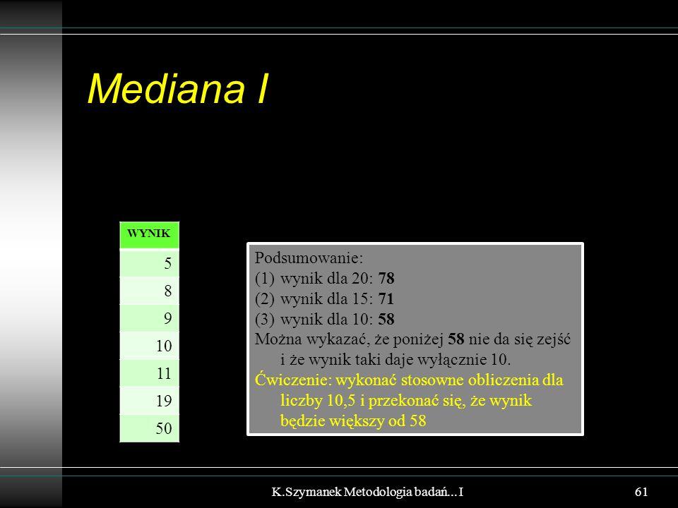 Mediana I K.Szymanek Metodologia badań... I WYNIK 5 8 9 10 11 19 50 Podsumowanie: (1)wynik dla 20: 78 (2)wynik dla 15: 71 (3)wynik dla 10: 58 Można wy