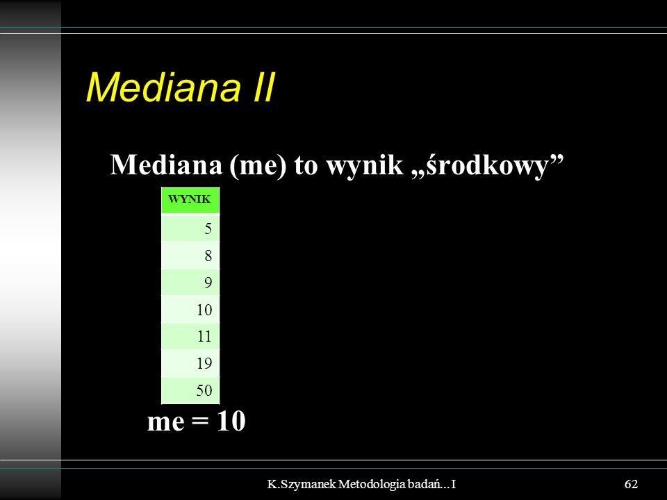 """Mediana II Mediana (me) to wynik """"środkowy"""" me = 10 K.Szymanek Metodologia badań... I WYNIK 5 8 9 10 11 19 50 62"""