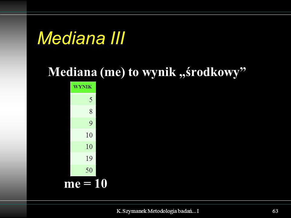 """Mediana III Mediana (me) to wynik """"środkowy"""" me = 10 K.Szymanek Metodologia badań... I WYNIK 5 8 9 10 19 50 63"""