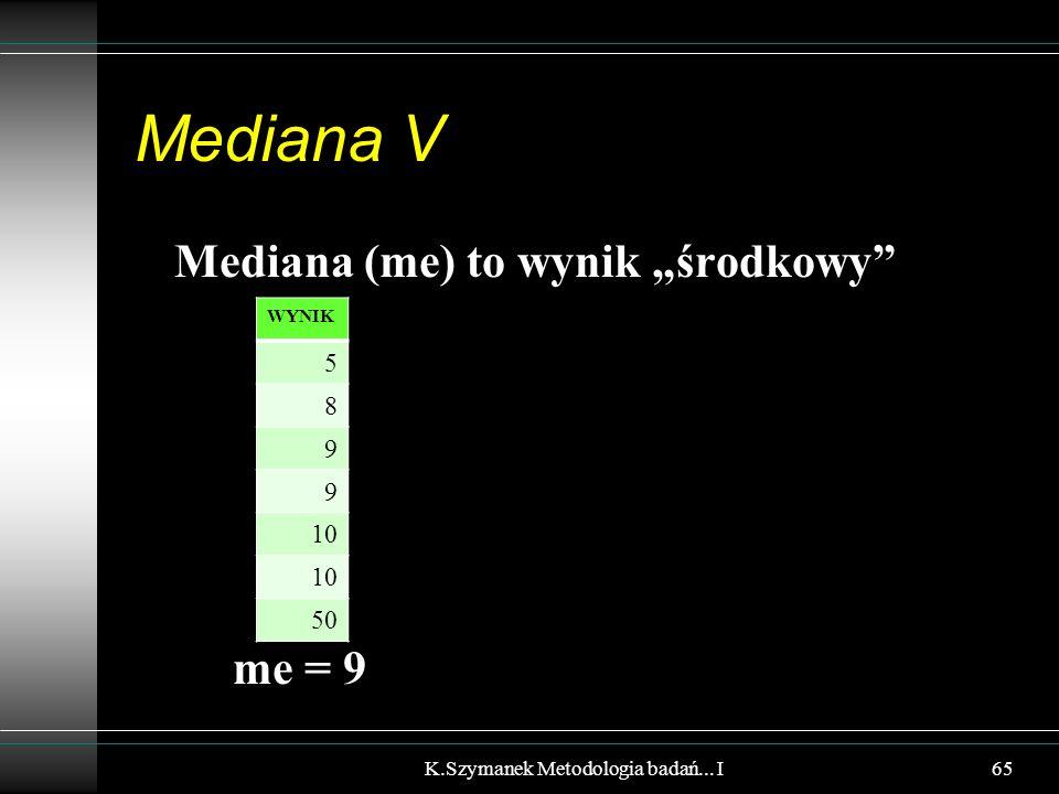 """Mediana V Mediana (me) to wynik """"środkowy"""" me = 9 K.Szymanek Metodologia badań... I WYNIK 5 8 9 9 10 50 65"""