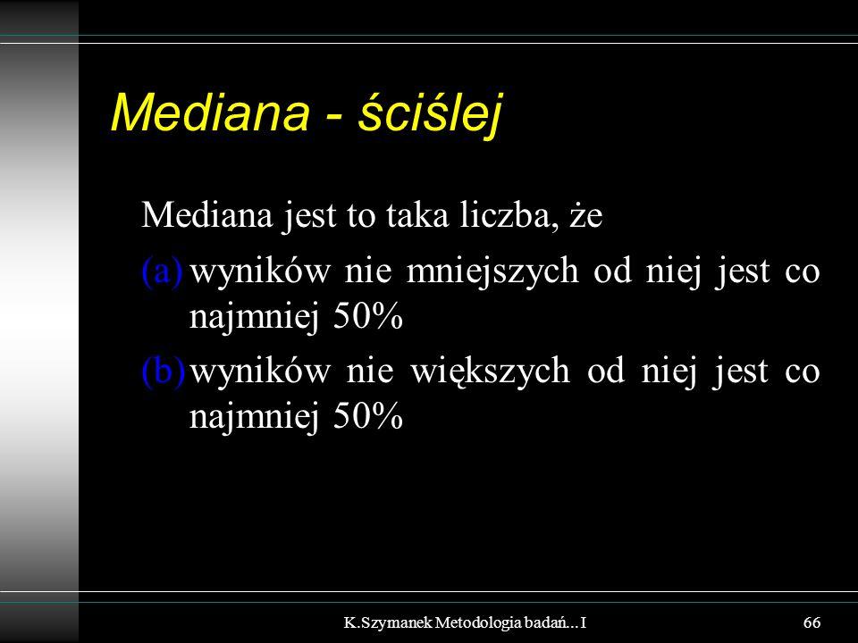 Mediana - ściślej Mediana jest to taka liczba, że (a)wyników nie mniejszych od niej jest co najmniej 50% (b)wyników nie większych od niej jest co najmniej 50% K.Szymanek Metodologia badań...
