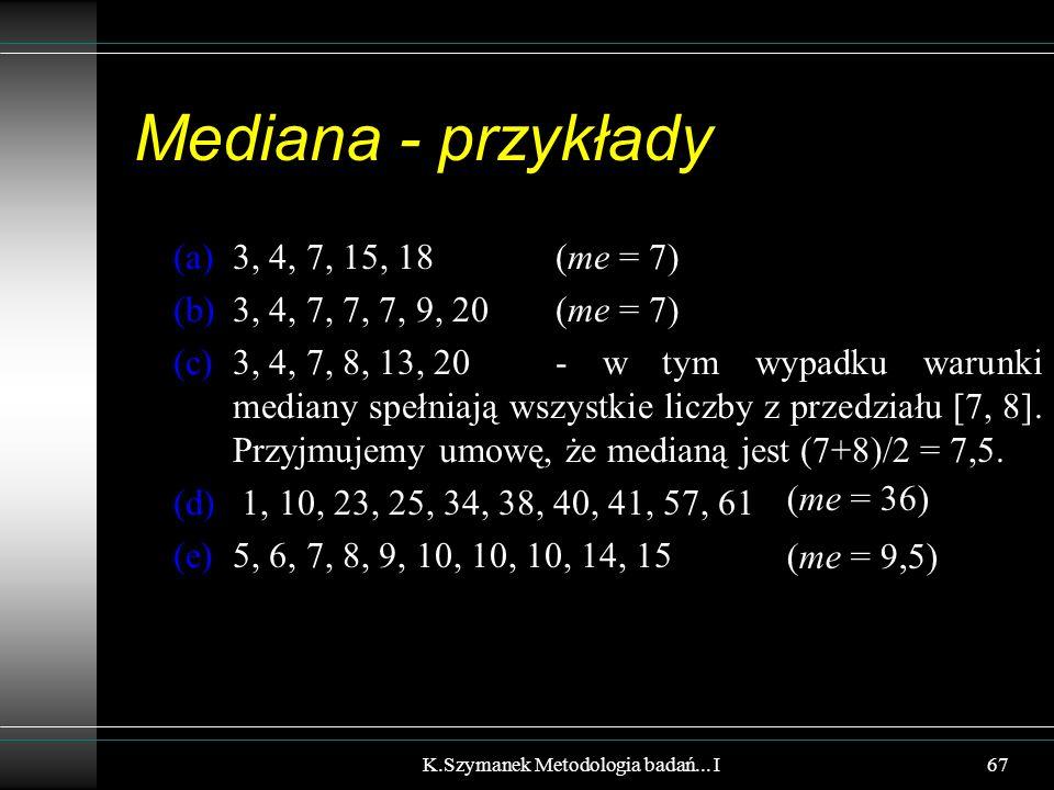 Mediana - przykłady (a)3, 4, 7, 15, 18 (me = 7) (b)3, 4, 7, 7, 7, 9, 20 (me = 7) (c)3, 4, 7, 8, 13, 20- w tym wypadku warunki mediany spełniają wszystkie liczby z przedziału [7, 8].
