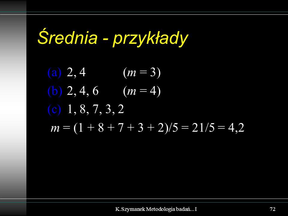 Średnia - przykłady (a) 2, 4(m = 3) (b) 2, 4, 6 (m = 4) (c) 1, 8, 7, 3, 2 m = (1 + 8 + 7 + 3 + 2)/5 = 21/5 = 4,2 K.Szymanek Metodologia badań... I72