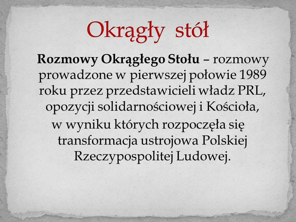 Rozmowy Okrągłego Stołu – rozmowy prowadzone w pierwszej połowie 1989 roku przez przedstawicieli władz PRL, opozycji solidarnościowej i Kościoła, w wyniku których rozpoczęła się transformacja ustrojowa Polskiej Rzeczypospolitej Ludowej.