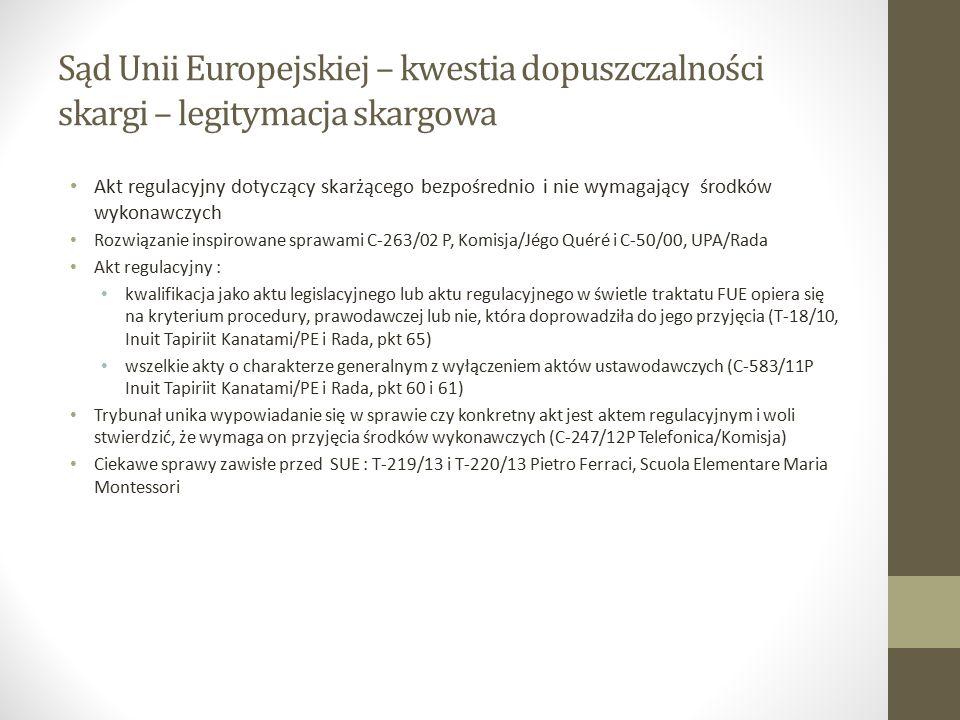 Sąd Unii Europejskiej – kwestia dopuszczalności skargi – legitymacja skargowa Akt regulacyjny dotyczący skarżącego bezpośrednio i nie wymagający środków wykonawczych Rozwiązanie inspirowane sprawami C ‑ 263/02 P, Komisja/Jégo Quéré i C-50/00, UPA/Rada Akt regulacyjny : kwalifikacja jako aktu legislacyjnego lub aktu regulacyjnego w świetle traktatu FUE opiera się na kryterium procedury, prawodawczej lub nie, która doprowadziła do jego przyjęcia (T-18/10, Inuit Tapiriit Kanatami/PE i Rada, pkt 65) wszelkie akty o charakterze generalnym z wyłączeniem aktów ustawodawczych (C-583/11P Inuit Tapiriit Kanatami/PE i Rada, pkt 60 i 61) Trybunał unika wypowiadanie się w sprawie czy konkretny akt jest aktem regulacyjnym i woli stwierdzić, że wymaga on przyjęcia środków wykonawczych (C-247/12P Telefonica/Komisja) Ciekawe sprawy zawisłe przed SUE : T-219/13 i T-220/13 Pietro Ferraci, Scuola Elementare Maria Montessori