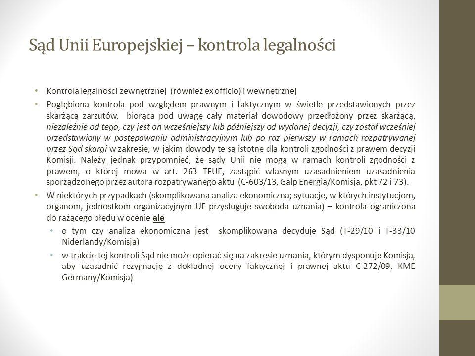 Sąd Unii Europejskiej – kontrola legalności Kontrola legalności zewnętrznej (również ex officio) i wewnętrznej Pogłębiona kontrola pod względem prawnym i faktycznym w świetle przedstawionych przez skarżącą zarzutów, biorąca pod uwagę cały materiał dowodowy przedłożony przez skarżącą, niezależnie od tego, czy jest on wcześniejszy lub późniejszy od wydanej decyzji, czy został wcześniej przedstawiony w postępowaniu administracyjnym lub po raz pierwszy w ramach rozpatrywanej przez Sąd skargi w zakresie, w jakim dowody te są istotne dla kontroli zgodności z prawem decyzji Komisji.