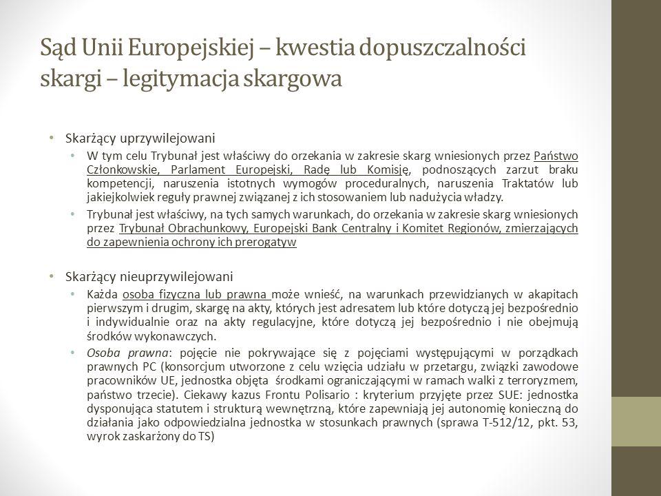 Sąd Unii Europejskiej – kwestia dopuszczalności skargi – legitymacja skargowa Akt którego skarżący jest adresatem Akt dotyczący skarżącego bezpośrednio i indywidualnie Bezpośrednio: akt wpływa bezpośrednio na sytuację prawną podmiotu i nie pozostawia żadnego zakresu swobodnego uznania adresatom aktu, którzy są zobowiązani do wprowadzenia go w życie, wprowadzenie w życie następuje w sposób automatyczny i wynikającego z samego aktu, bez potrzeby stosowania przepisów pośrednich (C ‑ 386/96 P, Dreyfus/Komisja) Indywidualnie: zaskarżony akt ma wpływ na sytuację skarżącej ze względu na szczególne dla niej cechy charakterystyczne lub na sytuację faktyczną, która odróżnia ją od wszelkich innych osób i w związku z tym indywidualizuje w sposób podobny jak adresata (25/62, Plauman/Komisja) Rozwiązania kazuistyczne (przynależność skarżącej do ograniczonego kręgu podmiotów gospodarczych; istotny wpływ aktu na sytuację gospodarczą skarżącej; kwalifikowane uczestnictwo skarżącej w postępowaniu administracyjnym, które doprowadziło do przyjęcia zaskarżonego aktu; pozbawienie skarżącej pewnych praw nabytych w wyniku przyjęcia aktu; ochrona praw proceduralnych przysługujących skarżącej w ramach postepowania administracyjnego)