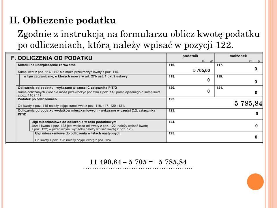 II. Obliczenie podatku Zgodnie z instrukcją na formularzu oblicz kwotę podatku po odliczeniach, którą należy wpisać w pozycji 122. 11 490,84 – 5 705 =