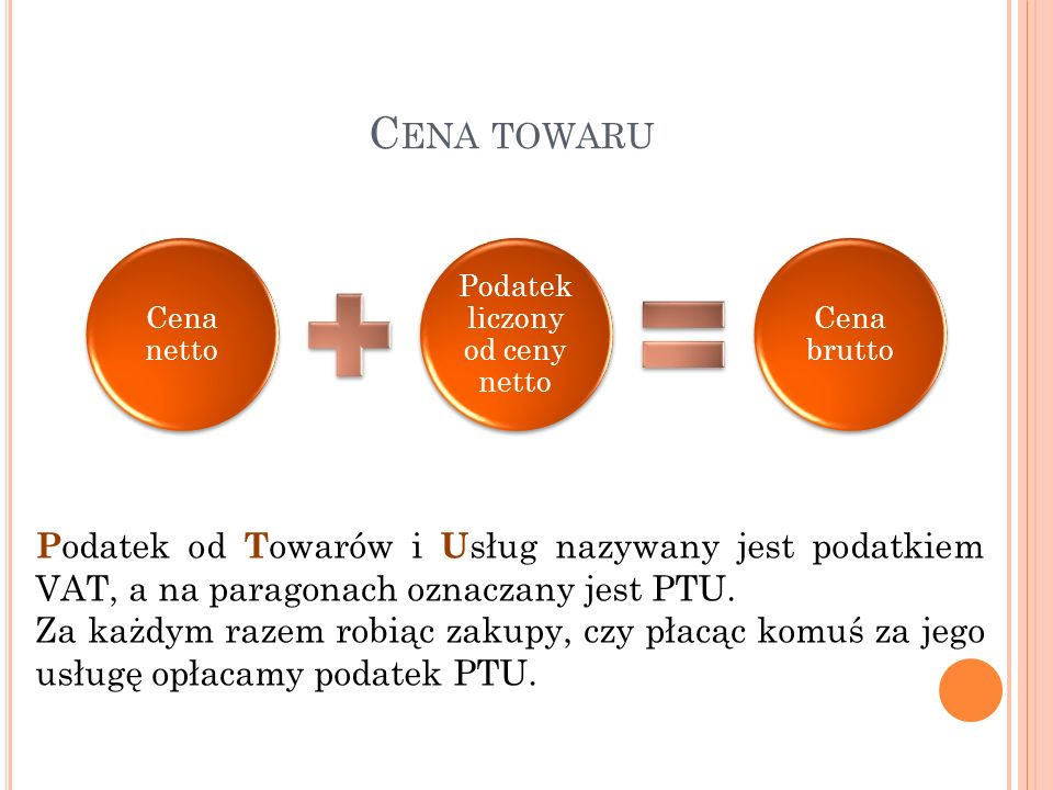 C ENA TOWARU Cena netto Podatek liczony od ceny netto Cena brutto P odatek od T owarów i U sług nazywany jest podatkiem VAT, a na paragonach oznaczany jest PTU.