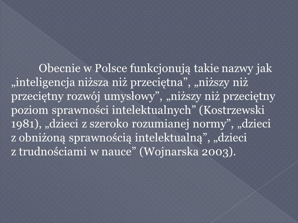 """Obecnie w Polsce funkcjonują takie nazwy jak """"inteligencja niższa niż przeciętna , """"niższy niż przeciętny rozwój umysłowy , """"niższy niż przeciętny poziom sprawności intelektualnych (Kostrzewski 1981), """"dzieci z szeroko rozumianej normy , """"dzieci z obniżoną sprawnością intelektualną , """"dzieci z trudnościami w nauce (Wojnarska 2003)."""
