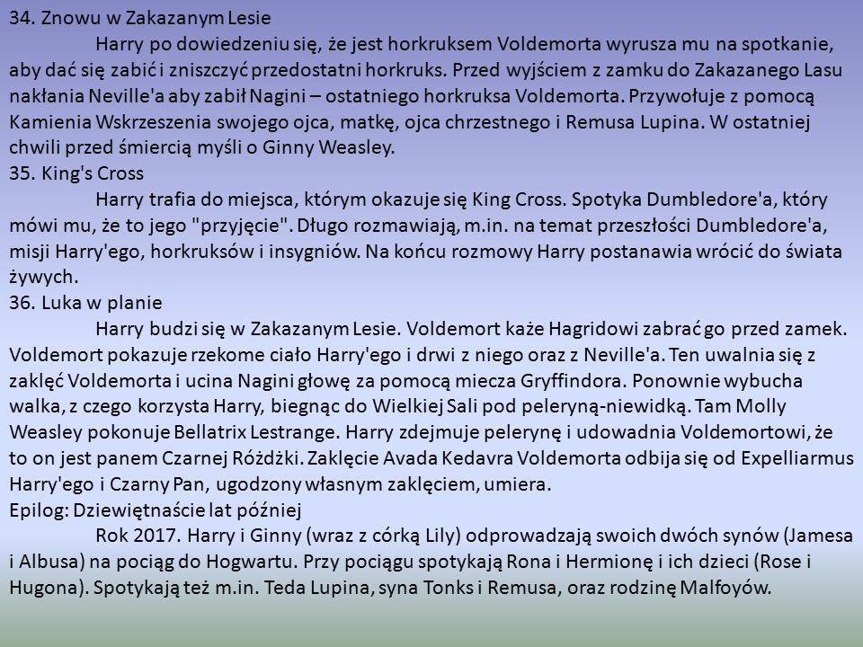34. Znowu w Zakazanym Lesie Harry po dowiedzeniu się, że jest horkruksem Voldemorta wyrusza mu na spotkanie, aby dać się zabić i zniszczyć przedostatn