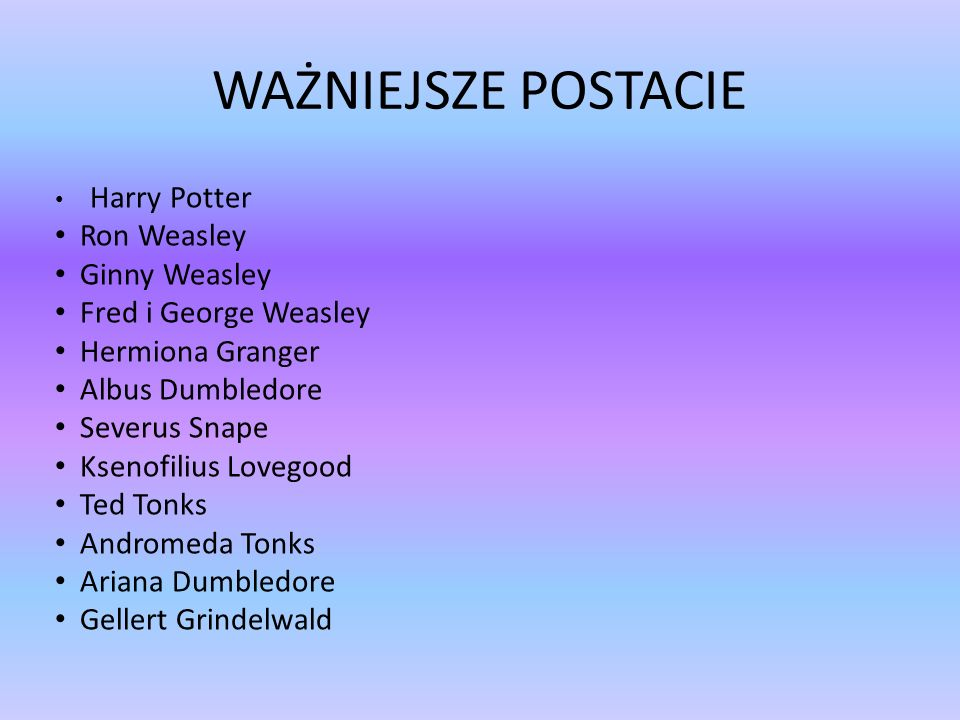 WAŻNIEJSZE POSTACIE Harry Potter Ron Weasley Ginny Weasley Fred i George Weasley Hermiona Granger Albus Dumbledore Severus Snape Ksenofilius Lovegood Ted Tonks Andromeda Tonks Ariana Dumbledore Gellert Grindelwald