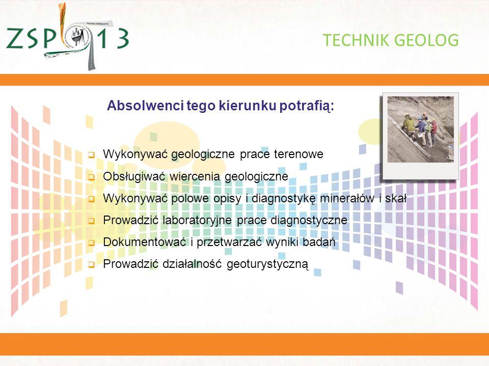 Absolwenci tego kierunku potrafią: TECHNIK GEOLOG  Wykonywać geologiczne prace terenowe  Obsługiwać wiercenia geologiczne  Wykonywać polowe opisy i diagnostykę minerałów i skał  Prowadzić laboratoryjne prace diagnostyczne  Dokumentować i przetwarzać wyniki badań  Prowadzić działalność geoturystyczną