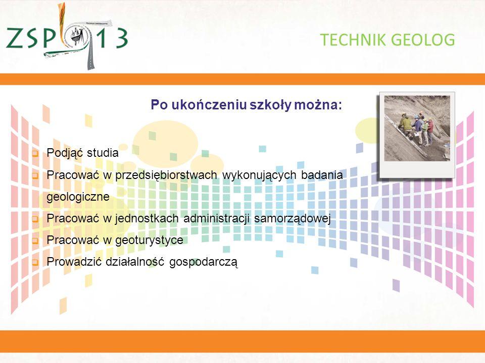 Po ukończeniu szkoły można: TECHNIK GEOLOG  Podjąć studia  Pracować w przedsiębiorstwach wykonujących badania geologiczne  Pracować w jednostkach administracji samorządowej  Pracować w geoturystyce  Prowadzić działalność gospodarczą