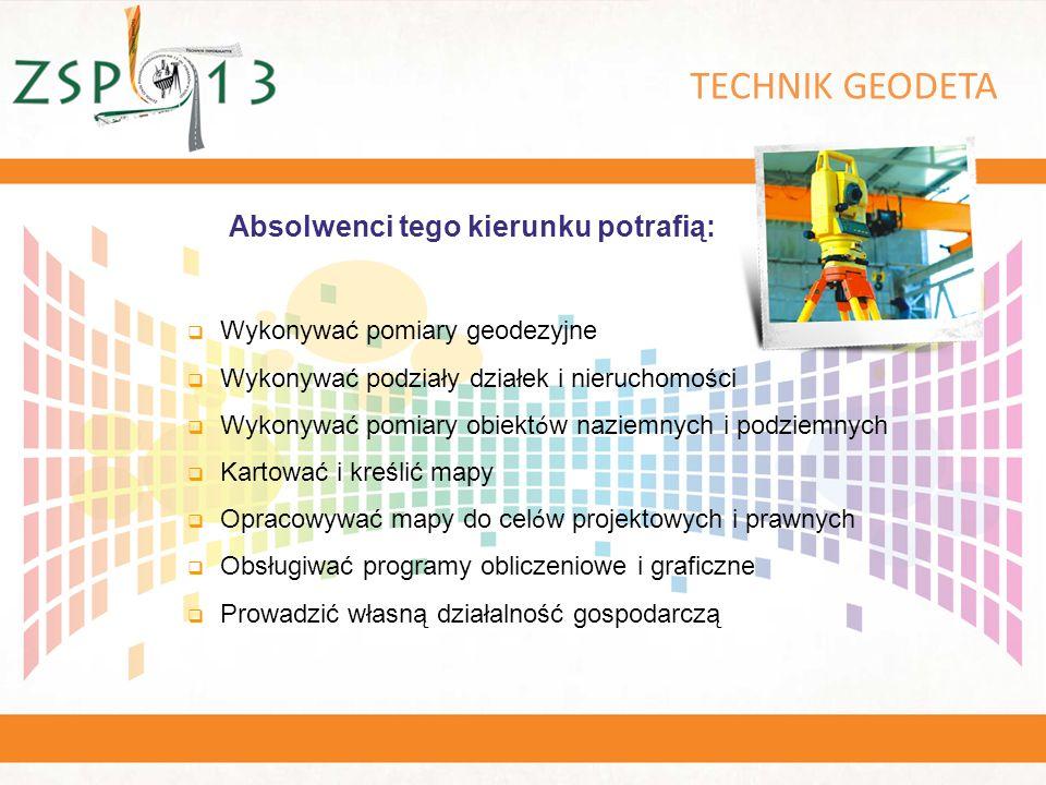 TECHNIK GEODETA  Wykonywać pomiary geodezyjne  Wykonywać podziały działek i nieruchomości  Wykonywać pomiary obiekt ó w naziemnych i podziemnych  Kartować i kreślić mapy  Opracowywać mapy do cel ó w projektowych i prawnych  Obsługiwać programy obliczeniowe i graficzne  Prowadzić własną działalność gospodarczą Absolwenci tego kierunku potrafią:
