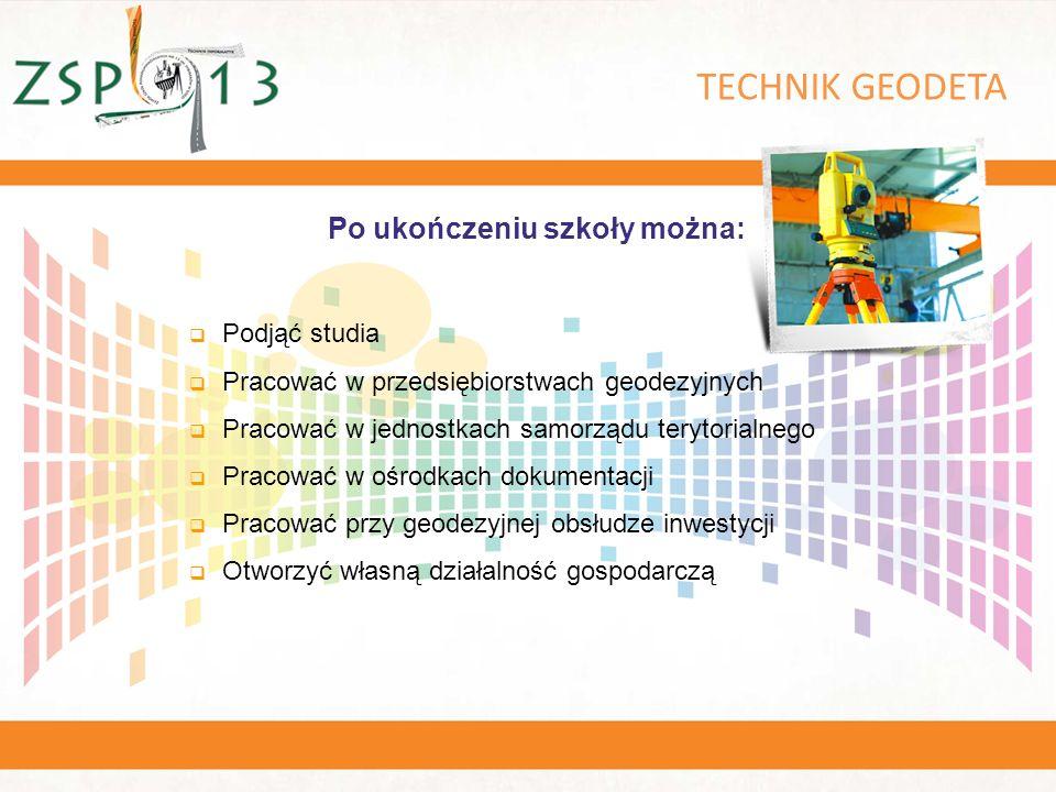TECHNIK GEODETA  Podjąć studia  Pracować w przedsiębiorstwach geodezyjnych  Pracować w jednostkach samorządu terytorialnego  Pracować w ośrodkach dokumentacji  Pracować przy geodezyjnej obsłudze inwestycji  Otworzyć własną działalność gospodarczą Po ukończeniu szkoły można: