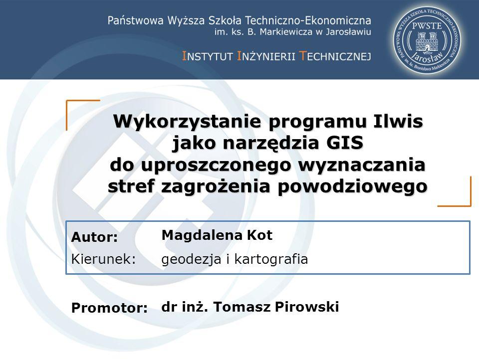 Autor: Kierunek: Promotor: Wykorzystanie programu Ilwis jako narzędzia GIS do uproszczonego wyznaczania stref zagrożenia powodziowego Magdalena Kot geodezja i kartografia dr inż.