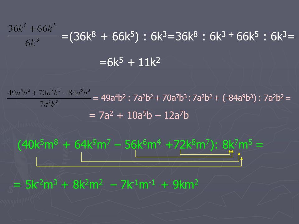=(36k 8 + 66k 5 ) : 6k 3 =36k 8 : 6k 3 + 66k 5 : 6k 3 = =6k 5 + 11k 2 = 49a 4 b 2 : 7a 2 b 2 + 70a 7 b 3 : 7a 2 b 2 + (-84a 9 b 3 ) : 7a 2 b 2 = = 7a 2 + 10a 5 b – 12a 7 b (40k 5 m 8 + 64k 9 m 7 – 56k 6 m 4 +72k 8 m 7 ): 8k 7 m 5 = = 5k -2 m 3 + 9km 2 + 8k 2 m 2 – 7k -1 m -1