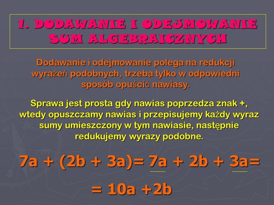 1. DODAWANIE I ODEJMOWANIE SUM ALGEBRAICZNYCH Dodawanie i odejmowanie polega na redukcji wyrażeń podobnych, trzeba tylko w odpowiedni sposób opuścić n
