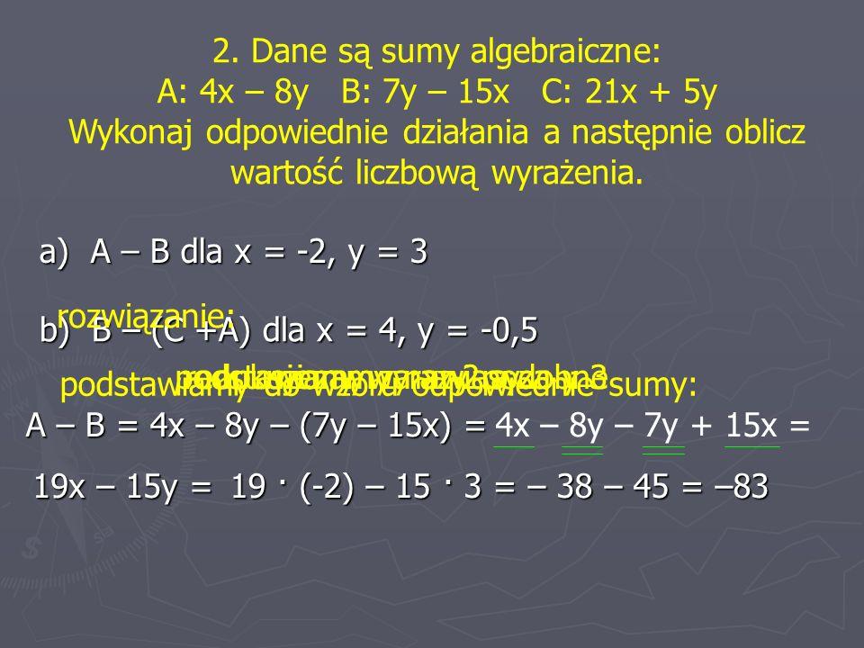 2. Dane są sumy algebraiczne: A: 4x – 8y B: 7y – 15x C: 21x + 5y Wykonaj odpowiednie działania a następnie oblicz wartość liczbową wyrażenia. a) A – B