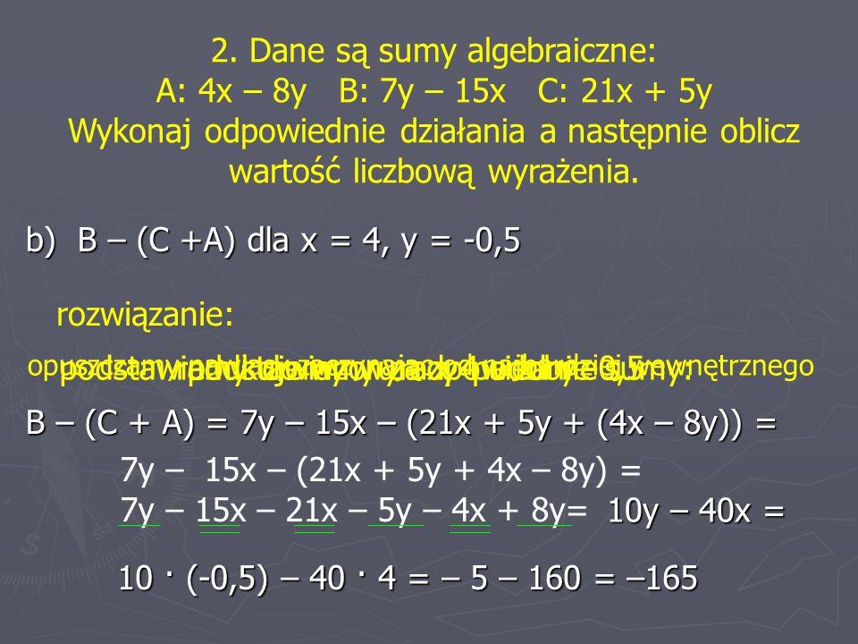 2. Dane są sumy algebraiczne: A: 4x – 8y B: 7y – 15x C: 21x + 5y Wykonaj odpowiednie działania a następnie oblicz wartość liczbową wyrażenia. b) B – (