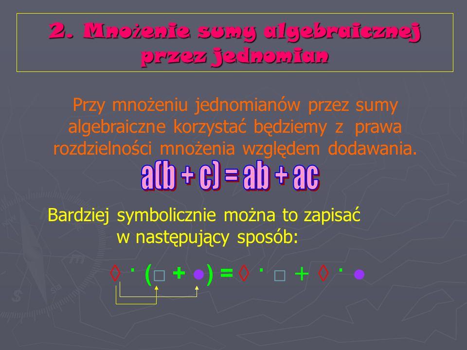 Przy mnożeniu jednomianów przez sumy algebraiczne korzystać będziemy z prawa rozdzielności mnożenia względem dodawania.