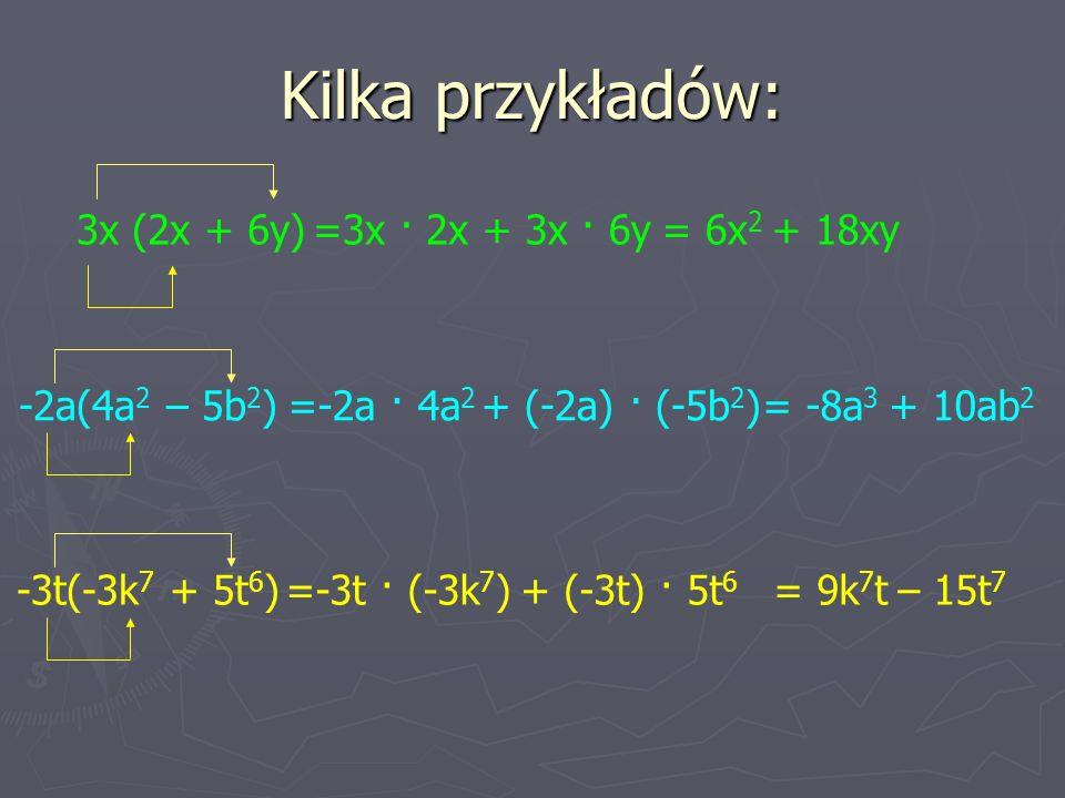 Kilka przykładów: 3x (2x + 6y)=3x · 2x+ 3x · 6y= 6x 2 + 18xy -2a(4a 2 – 5b 2 )=-2a · 4a 2 + (-2a) · (-5b 2 )= -8a 3 + 10ab 2 -3t(-3k 7 + 5t 6 )=-3t · (-3k 7 )+ (-3t) · 5t 6 = 9k 7 t – 15t 7