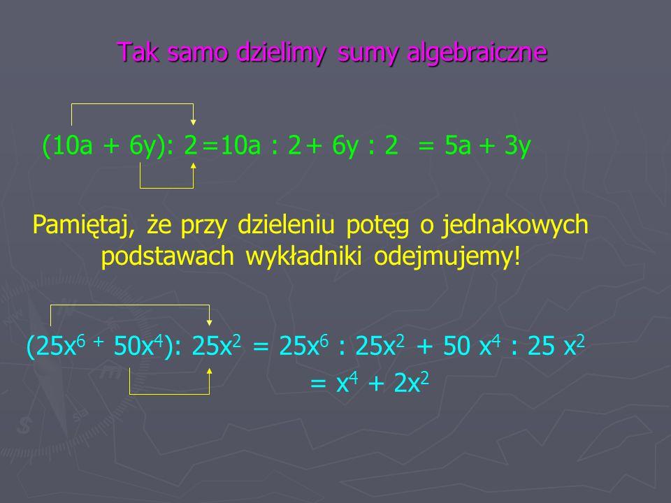 Tak samo dzielimy sumy algebraiczne (10a + 6y): 2=10a : 2+ 6y : 2= 5a + 3y Pamiętaj, że przy dzieleniu potęg o jednakowych podstawach wykładniki odejmujemy.
