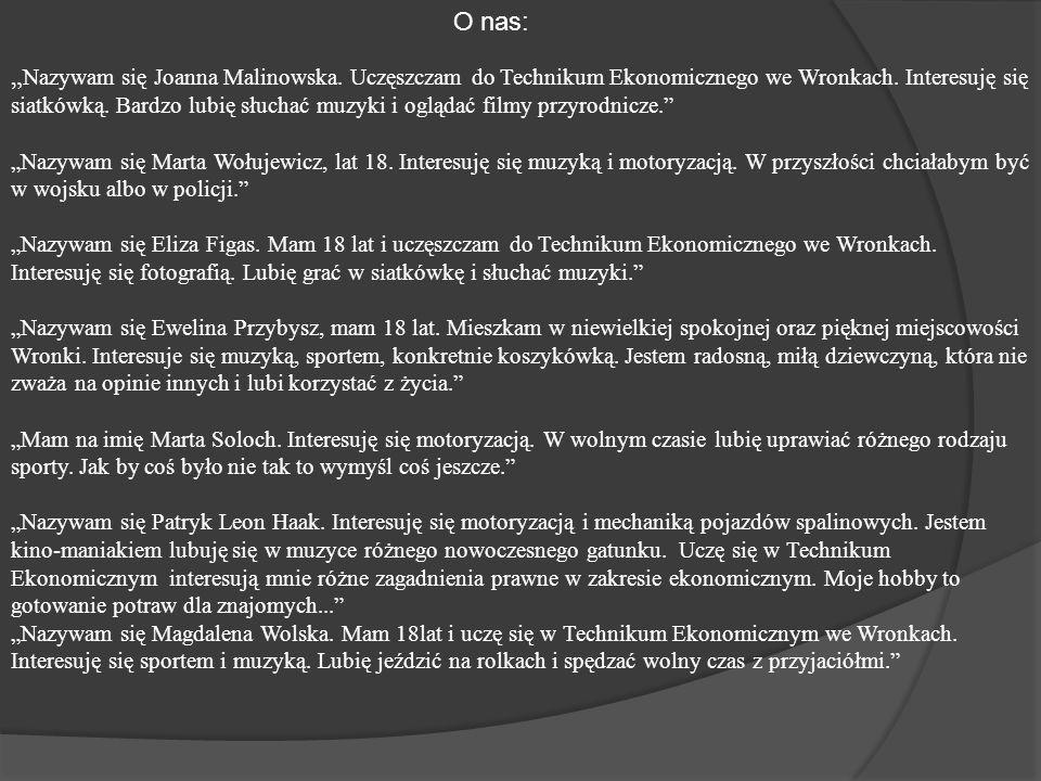 """O nas: """" Nazywam się Joanna Malinowska. Uczęszczam do Technikum Ekonomicznego we Wronkach."""