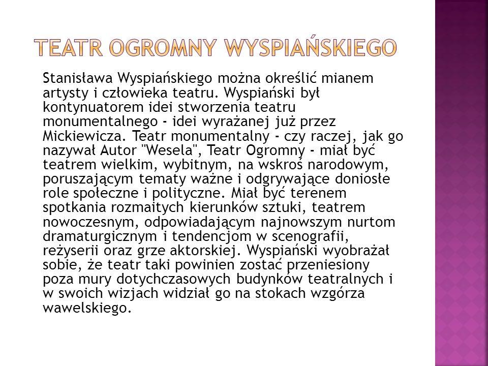 Stanisława Wyspiańskiego można określić mianem artysty i człowieka teatru. Wyspiański był kontynuatorem idei stworzenia teatru monumentalnego - idei w