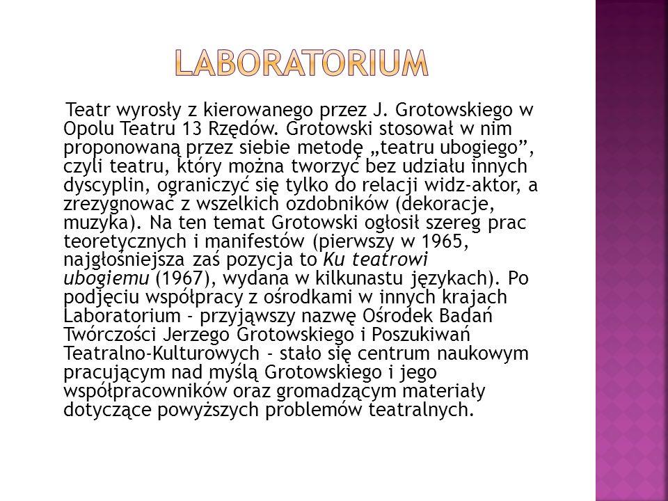 """Teatr wyrosły z kierowanego przez J. Grotowskiego w Opolu Teatru 13 Rzędów. Grotowski stosował w nim proponowaną przez siebie metodę """"teatru ubogiego"""""""