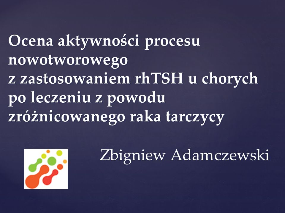 Ocena aktywności procesu nowotworowego z zastosowaniem rhTSH u chorych po leczeniu z powodu zróżnicowanego raka tarczycy Zbigniew Adamczewski