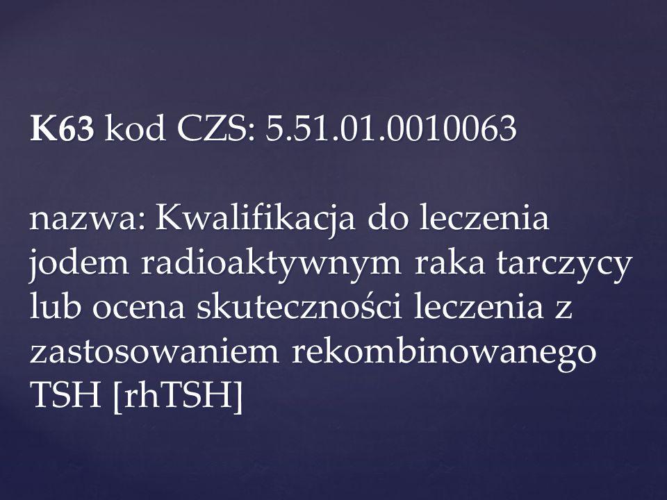 K63 kod CZS: 5.51.01.0010063 nazwa: Kwalifikacja do leczenia jodem radioaktywnym raka tarczycy lub ocena skuteczności leczenia z zastosowaniem rekombinowanego TSH [rhTSH]
