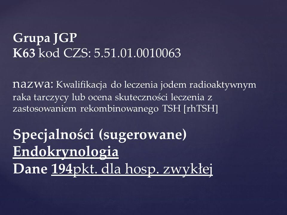 Grupa JGP K63 kod CZS: 5.51.01.0010063 nazwa: Kwalifikacja do leczenia jodem radioaktywnym raka tarczycy lub ocena skuteczności leczenia z zastosowaniem rekombinowanego TSH [rhTSH] Specjalności (sugerowane) Endokrynologia Dane 194pkt.