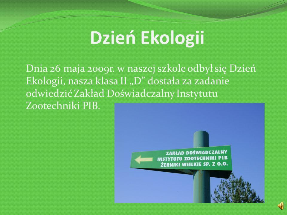 """Dzień Ekologii Dnia 26 maja 2009r. w naszej szkole odbył się Dzień Ekologii, nasza klasa II """"D"""" dostała za zadanie odwiedzić Zakład Doświadczalny Inst"""