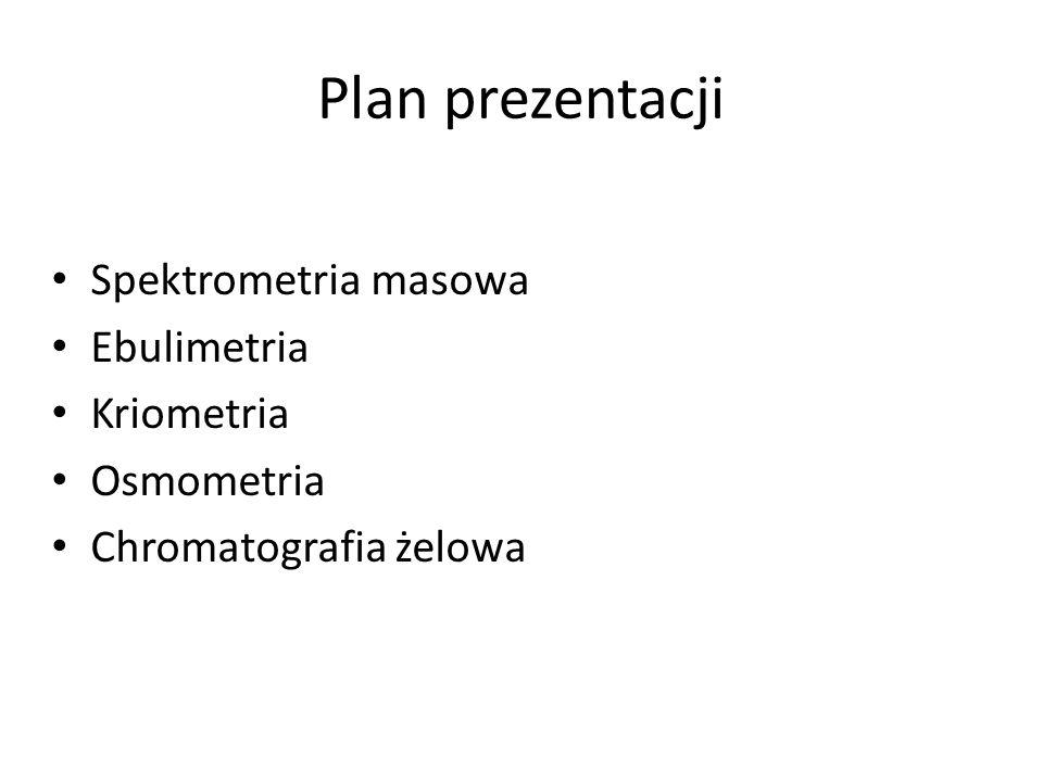 Plan prezentacji Spektrometria masowa Ebulimetria Kriometria Osmometria Chromatografia żelowa