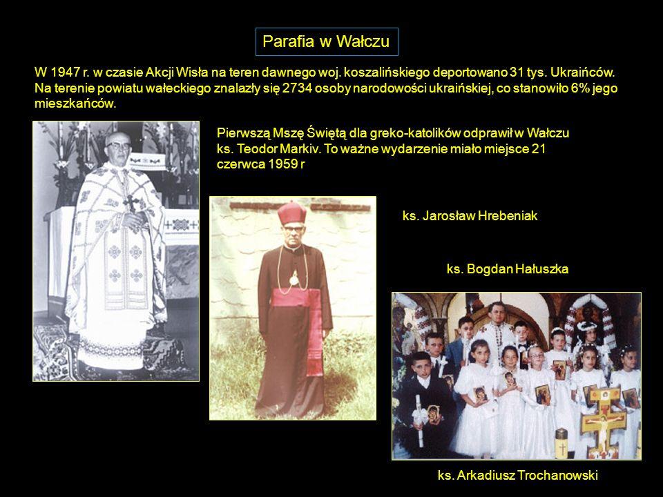 Parafia w Wałczu W 1947 r. w czasie Akcji Wisła na teren dawnego woj.