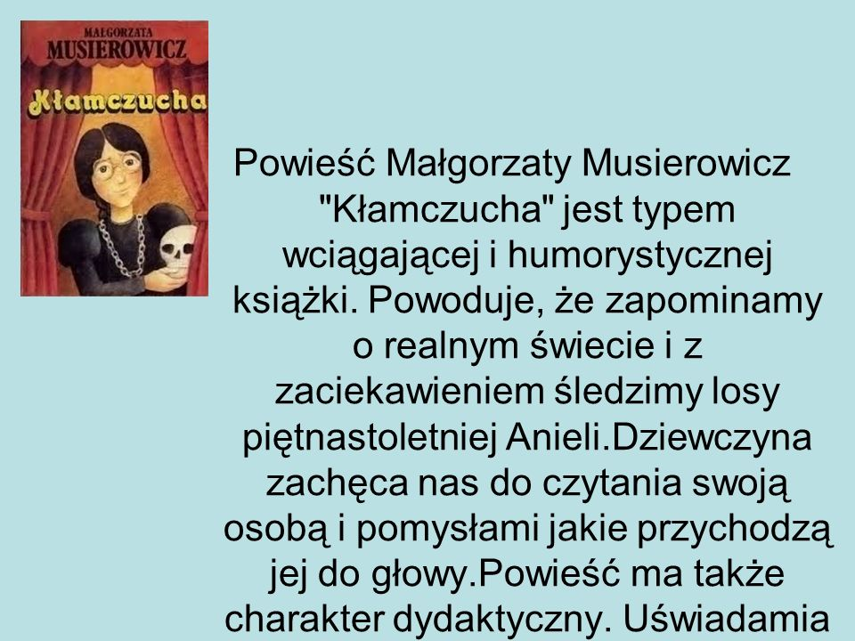 """CZAS I MIEJSCE AKCJI Akcja """"Kłamczuchy rozgrywa się w czasach odpowiadających powstawaniu powieści: główną bohaterkę, Anielę Kowalik, poznajemy w pewien majowy dzień 1977 roku, zbyt ładny, by spędzać go w szkolnej ławie i zdecydowanie bardziej nadający się na spacer po plaży."""